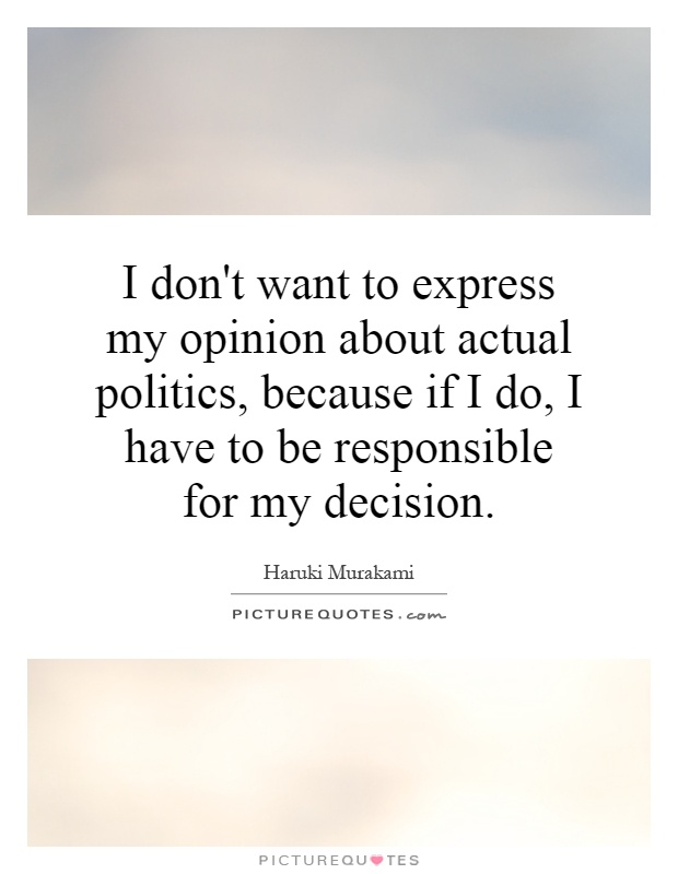 I don't want to express my opinion about actual politics, because if I do, I have to be responsible for my decision Picture Quote #1