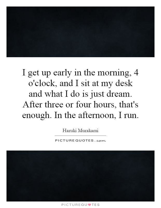I get up early in the morning, 4 o'clock, and I sit at my desk and what I do is just dream. After three or four hours, that's enough. In the afternoon, I run Picture Quote #1