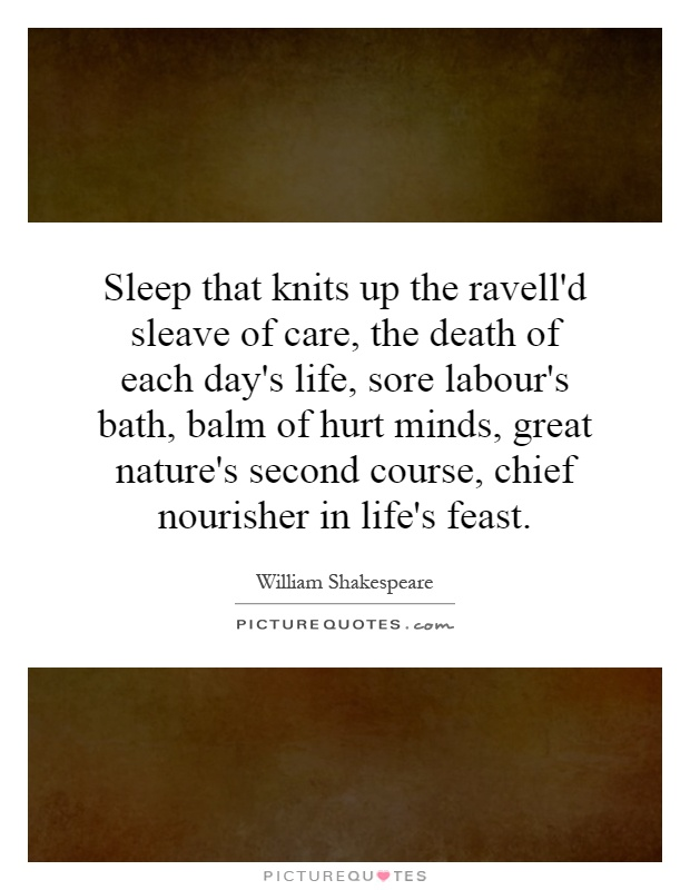 Sleep that knits up the ravell'd sleave of care, the death of each day's life, sore labour's bath, balm of hurt minds, great nature's second course, chief nourisher in life's feast Picture Quote #1