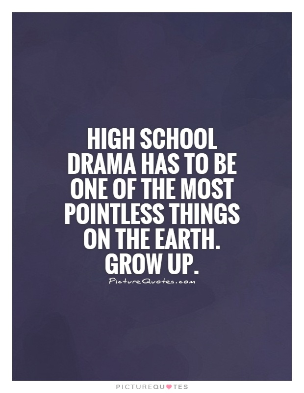 High school drama has to be one of the most pointless things on the Earth. Grow up Picture Quote #1