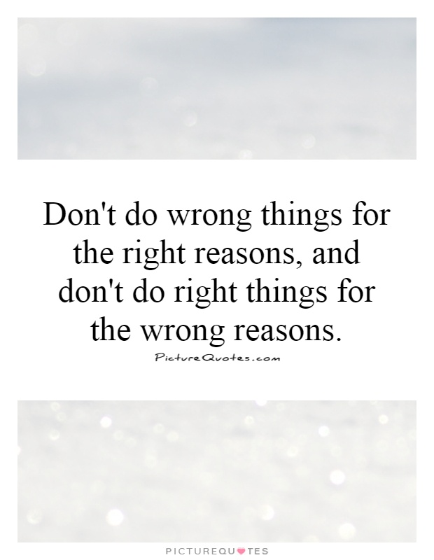 Don't do wrong things for the right reasons, and don't do right things for the wrong reasons Picture Quote #1
