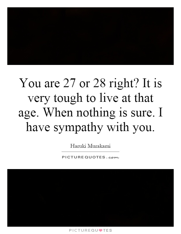 You are 27 or 28 right? It is very tough to live at that age. When nothing is sure. I have sympathy with you Picture Quote #1