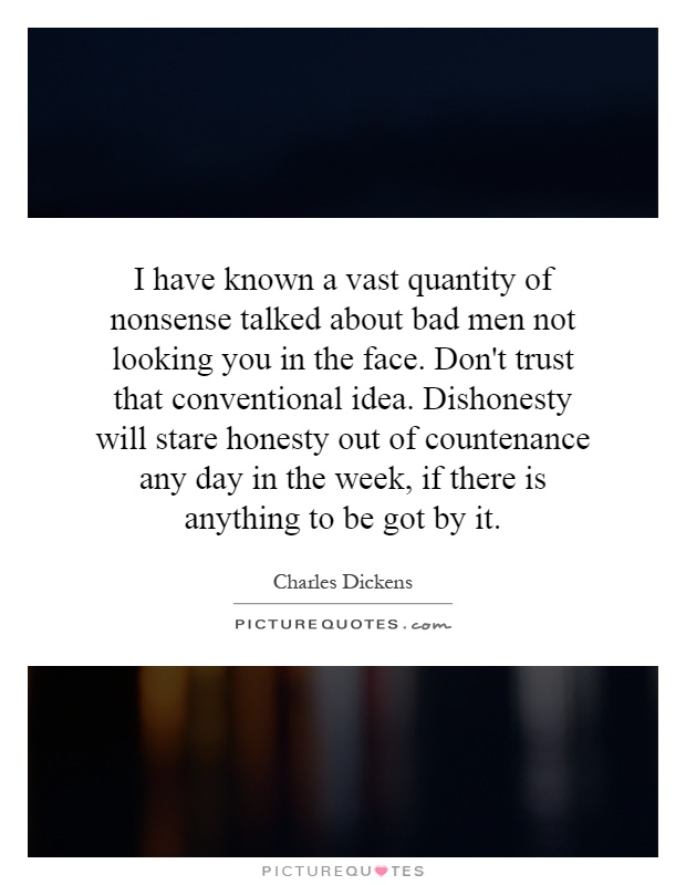 I have known a vast quantity of nonsense talked about bad men not looking you in the face. Don't trust that conventional idea. Dishonesty will stare honesty out of countenance any day in the week, if there is anything to be got by it Picture Quote #1