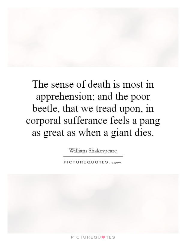 The sense of death is most in apprehension; and the poor beetle, that we tread upon, in corporal sufferance feels a pang as great as when a giant dies Picture Quote #1