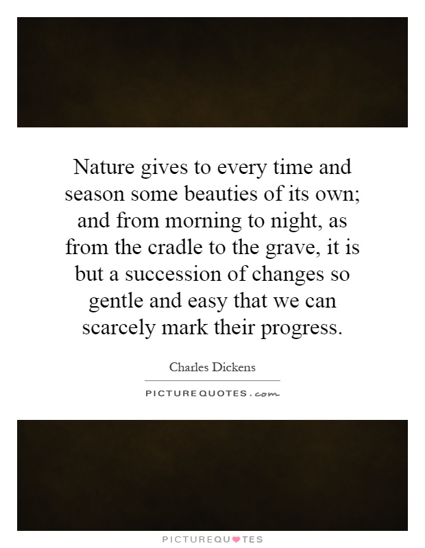 Nature gives to every time and season some beauties of its own; and from morning to night, as from the cradle to the grave, it is but a succession of changes so gentle and easy that we can scarcely mark their progress Picture Quote #1