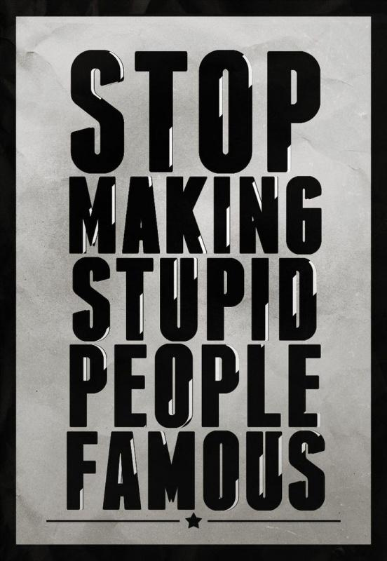 Stop making stupid people famous Picture Quote #1
