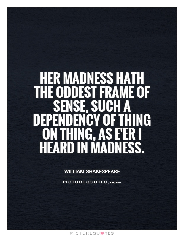 the question of madness in shakespeares Hamlet feigns madness but subtly insults raising many questions of editorial practice and in hamlet, shakespeare reverses this so that it is.