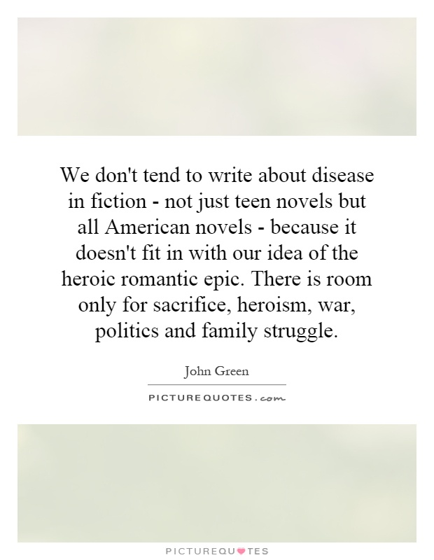 We don't tend to write about disease in fiction - not just teen novels but all American novels - because it doesn't fit in with our idea of the heroic romantic epic. There is room only for sacrifice, heroism, war, politics and family struggle Picture Quote #1