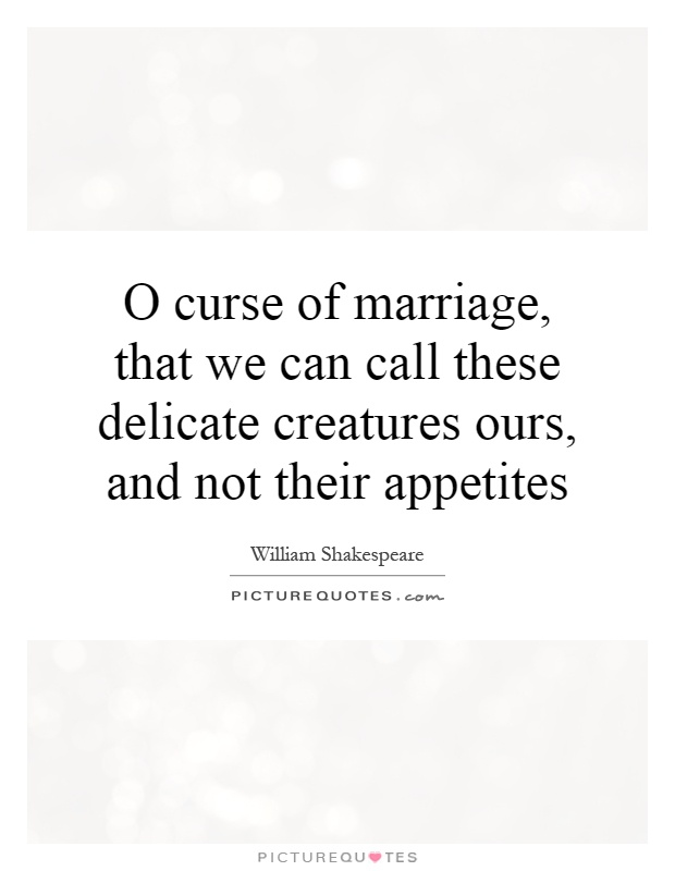 O curse of marriage, that we can call these delicate creatures ours, and not their appetites Picture Quote #1