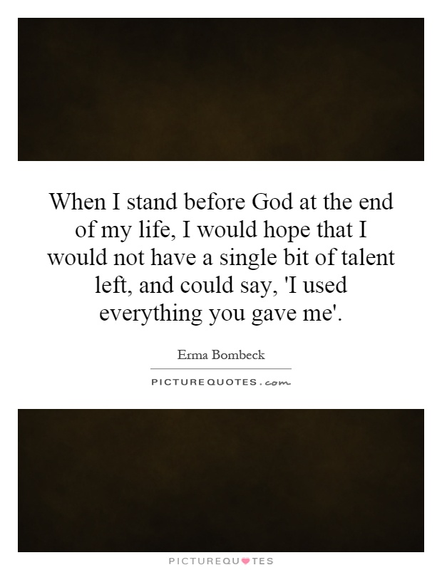 When I stand before God at the end of my life, I would hope that I would not have a single bit of talent left, and could say, 'I used everything you gave me' Picture Quote #1