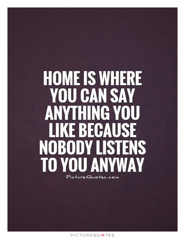 Home is where you can say anything you like because nobody listens to you anyway Picture Quote #1