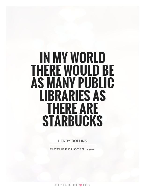 In my world there would be as many public libraries as there ...