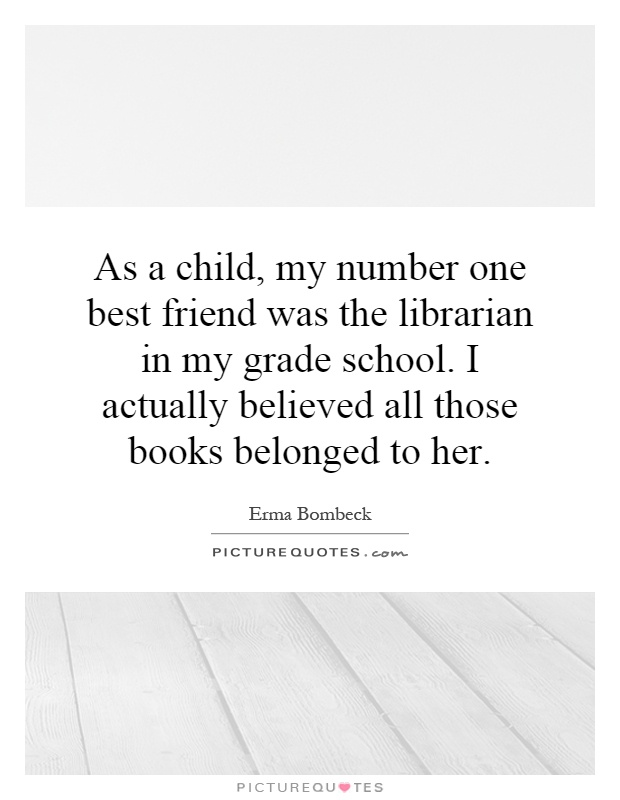 My Best Friend Is My Daughter Quotes: As A Child, My Number One Best Friend Was The Librarian In