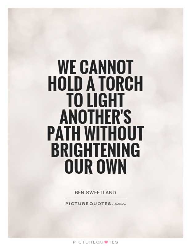 We cannot hold a torch to light another's path without brightening our own Picture Quote #1