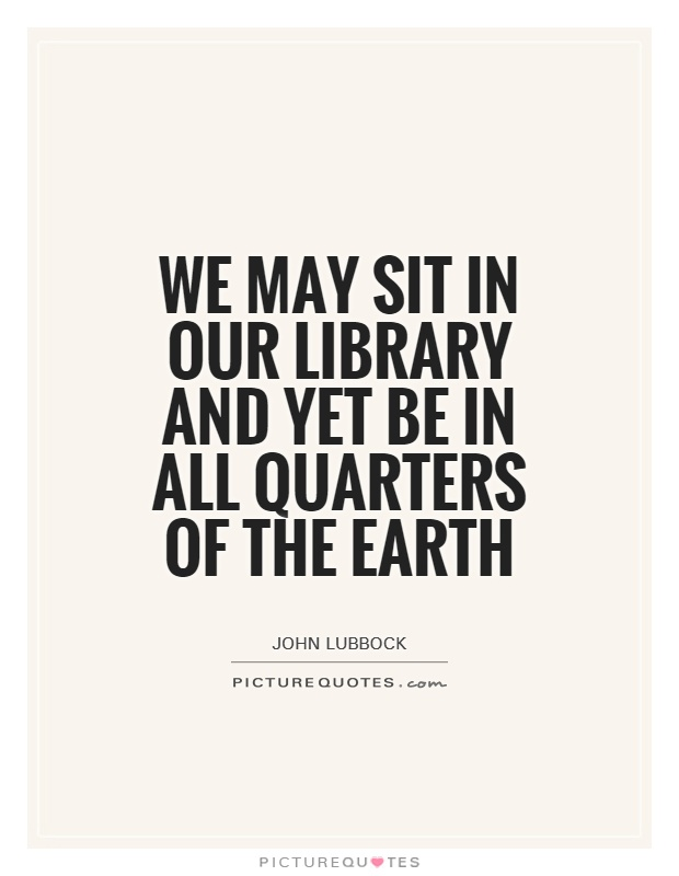 We may sit in our library and yet be in all quarters of the Earth Picture Quote #1