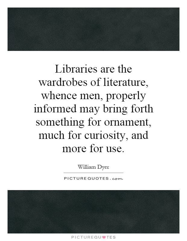 Libraries are the wardrobes of literature, whence men, properly informed may bring forth something for ornament, much for curiosity, and more for use Picture Quote #1