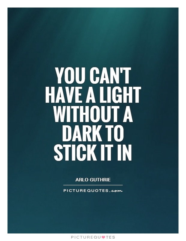 You can't have a light without a dark to stick it in Picture Quote #1