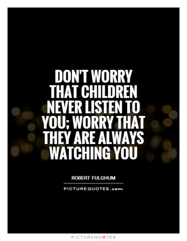 Don't worry that children never listen to you; worry that they are always watching you Picture Quote #1