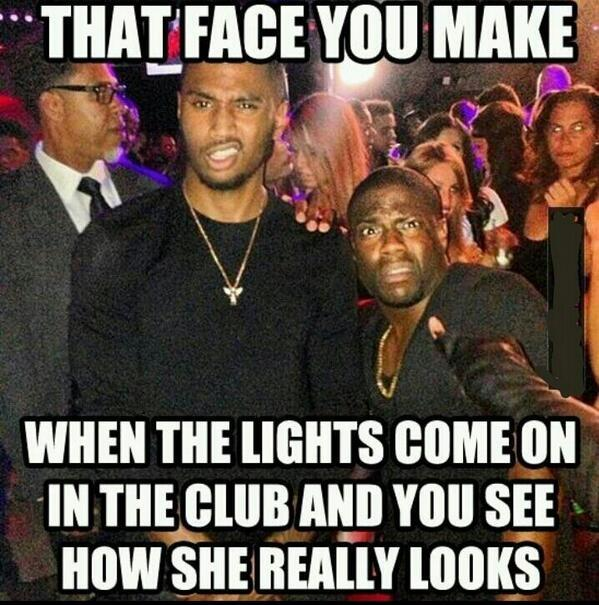 That face you make when the lights come on in the club and you see how she really looks Picture Quote #1