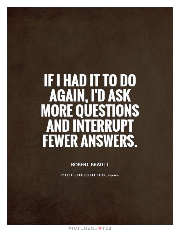 If I had it to do again, I'd ask more questions and interrupt fewer answers Picture Quote #1