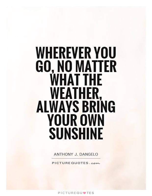 Wherever you go, no matter what the weather, always bring your own sunshine Picture Quote #1