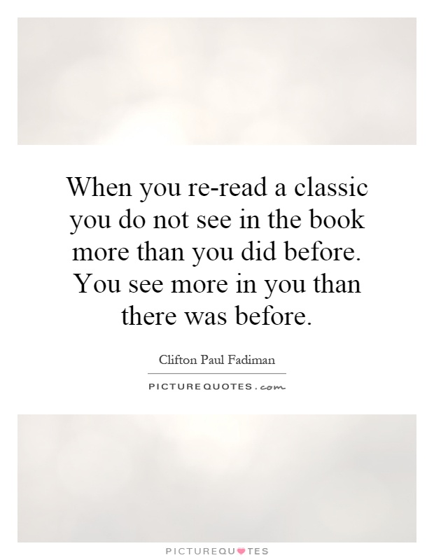 When you re-read a classic you do not see in the book more than you did before. You see more in you than there was before Picture Quote #1