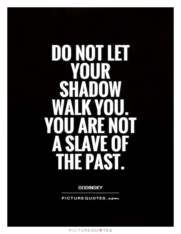Do not let your shadow walk you. You are not a slave of the past Picture Quote #1