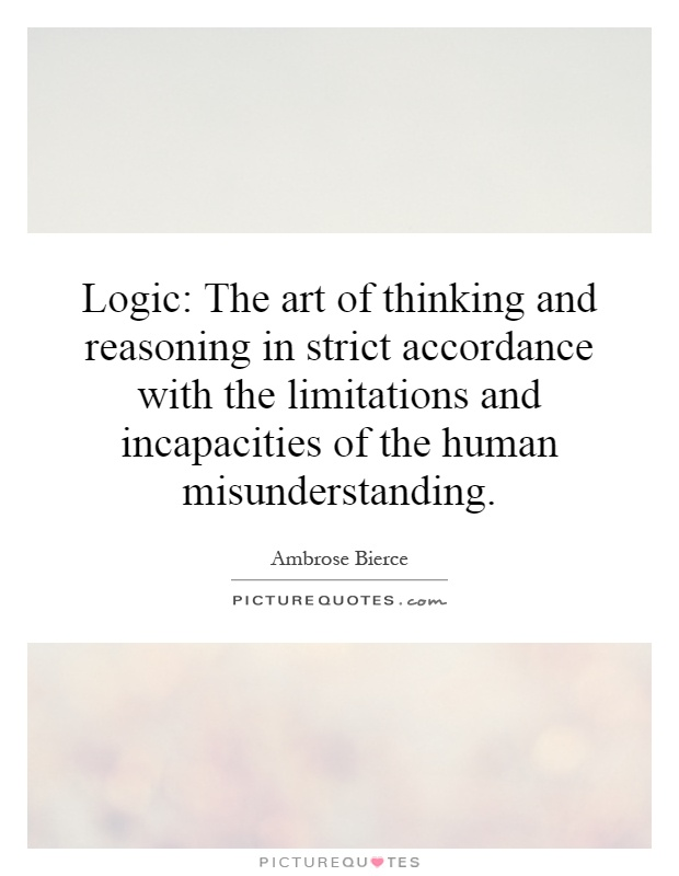 Logic: The art of thinking and reasoning in strict accordance with the limitations and incapacities of the human misunderstanding Picture Quote #1