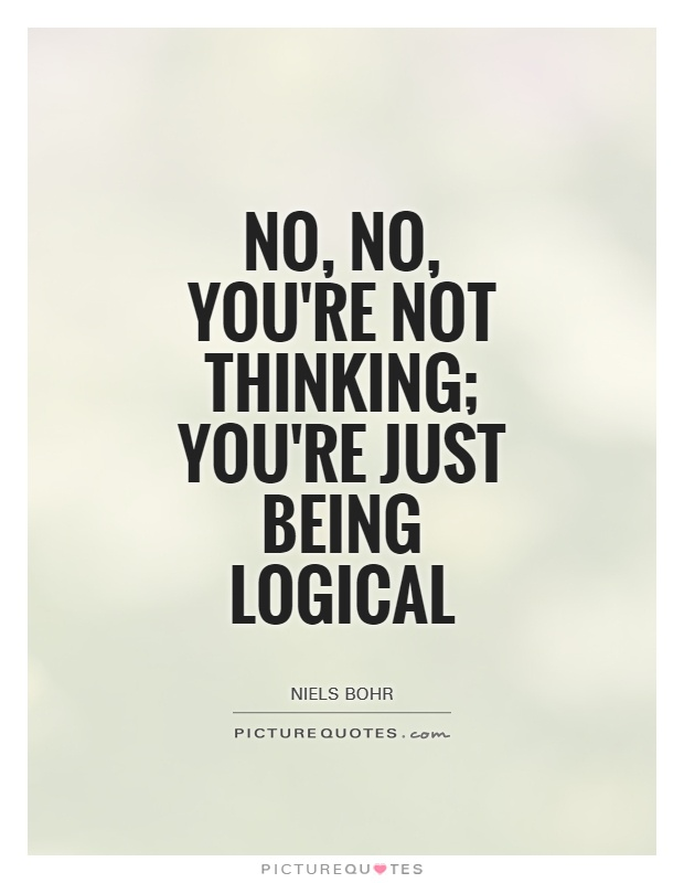 Logic Quotes Unique No No You're Not Thinking You're Just Being Logical  Picture