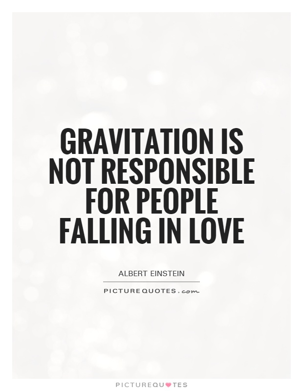 "gravitation can not be held for people falling in love Users who liked, gravitation cannot be held responsible for people falling in love, also liked ""two things are infinite: the universe and human stupidity and i'm not sure about the the universe."