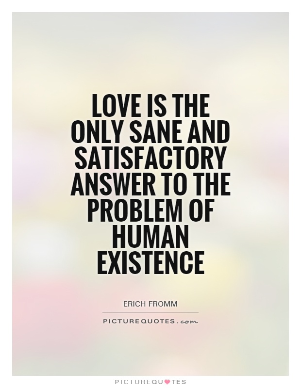 Love is the only sane and satisfactory answer to the problem of human existence Picture Quote #1