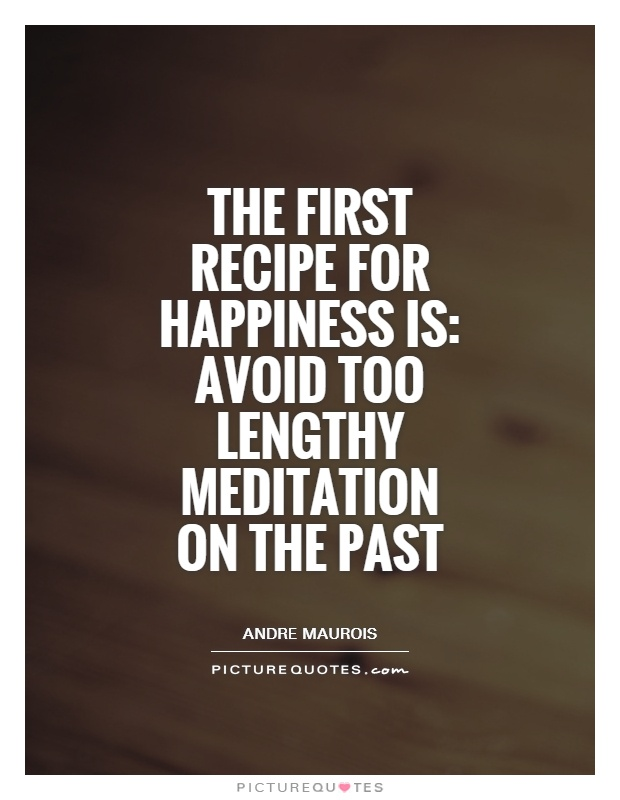 The first recipe for happiness is: avoid too lengthy meditation on the past Picture Quote #1
