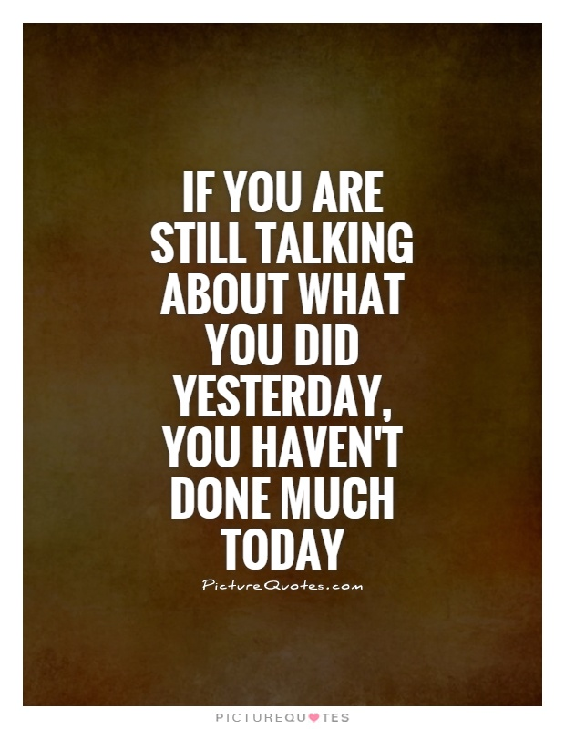 If you are still talking about what you did yesterday, you haven't done much today Picture Quote #1