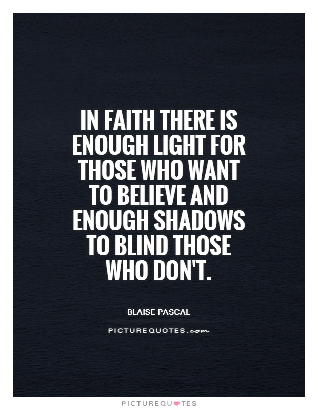In faith there is enough light for those who want to believe and enough shadows to blind those who don't Picture Quote #1