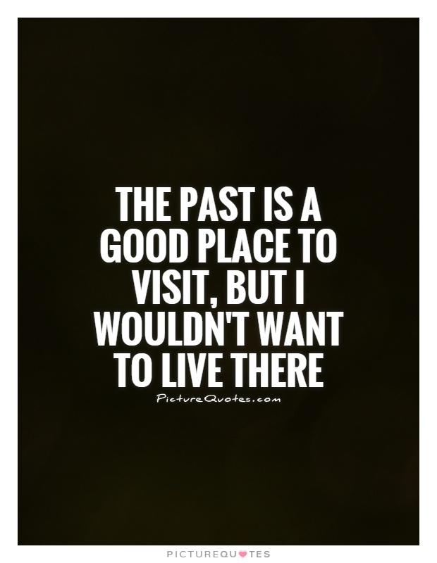 The past is a good place to visit, but I wouldn't want to live there Picture Quote #1