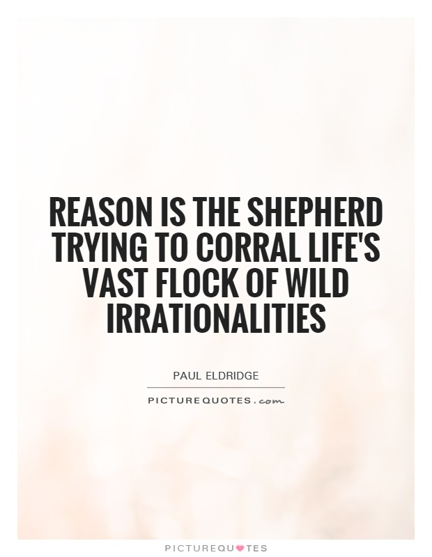 Reason is the shepherd trying to corral life's vast flock of wild irrationalities Picture Quote #1