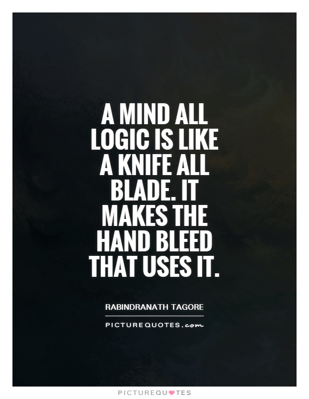 a mind all logic is a knife all blade it makes the hand bleed that uses it Motivational quote of rabindra nath tagorea mind all logic is like a knife all blade it makes the hand bleed that uses it सिर्फ तर्क.