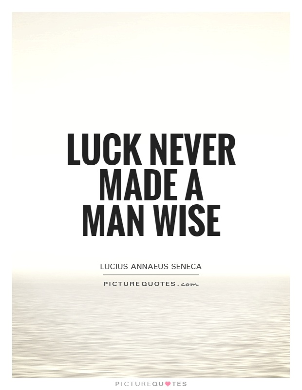 Luck never made a man wise Picture Quote #1