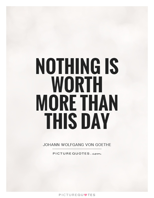 Nothing is worth more than this day Picture Quote #1