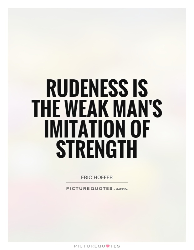 Rudeness is the weak man's imitation of strength Picture Quote #1