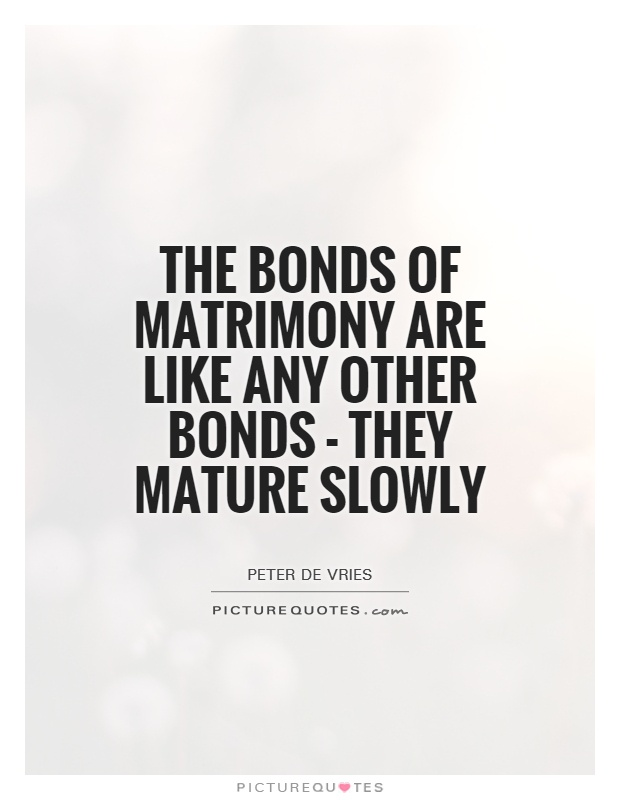 The bonds of matrimony are like any other bonds - they mature slowly Picture Quote #1