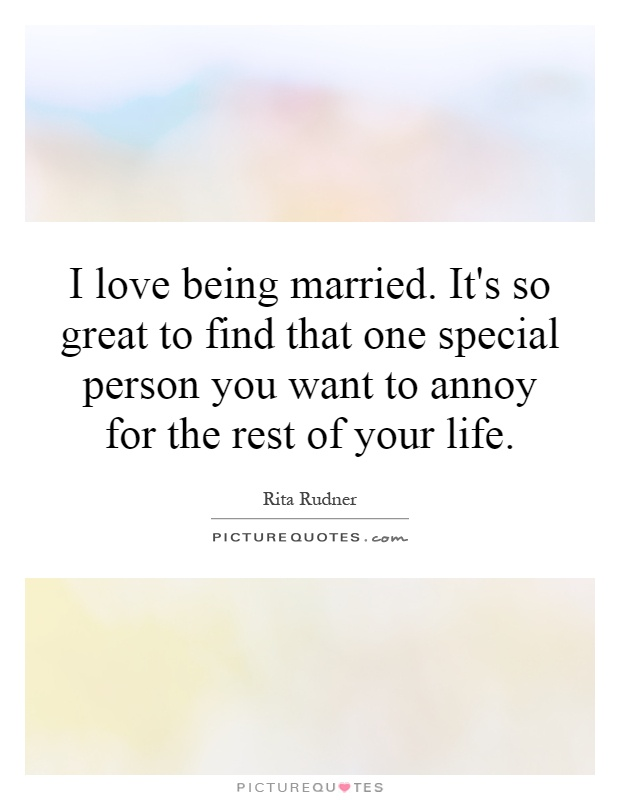 I love being married. It's so great to find that one special person you want to annoy for the rest of your life Picture Quote #1