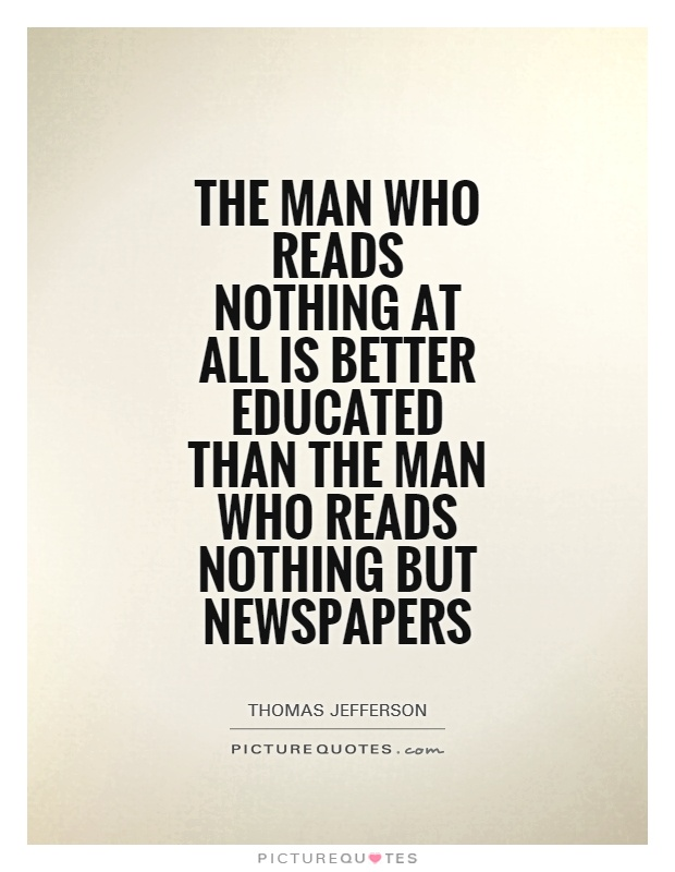 The man who reads nothing at all is better educated than the man who reads nothing but newspapers Picture Quote #1