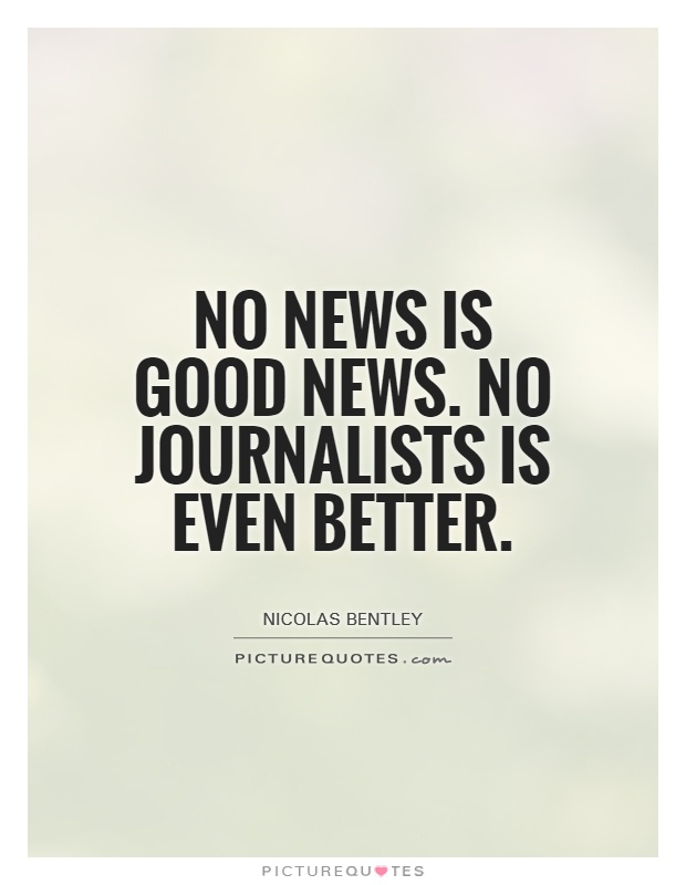 No news is good news. No journalists is even better Picture Quote #1