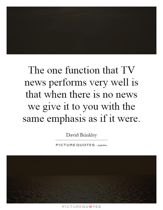 The one function that TV news performs very well is that when there is no news we give it to you with the same emphasis as if it were Picture Quote #1