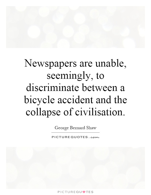 Newspapers are unable, seemingly, to discriminate between a bicycle accident and the collapse of civilisation Picture Quote #1
