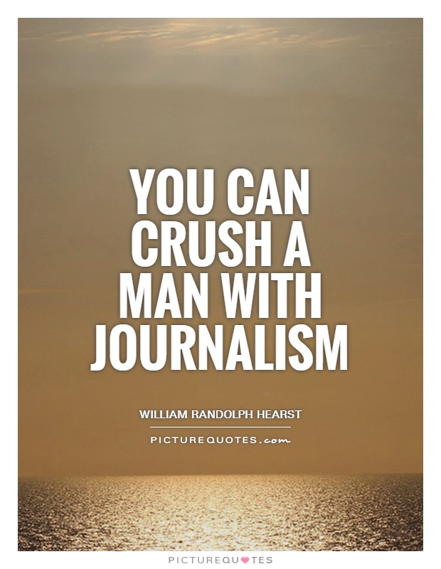 You can crush a man with journalism Picture Quote #1