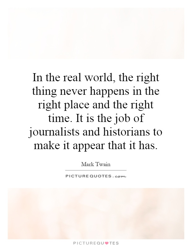 In the real world, the right thing never happens in the right place and the right time. It is the job of journalists and historians to make it appear that it has Picture Quote #1