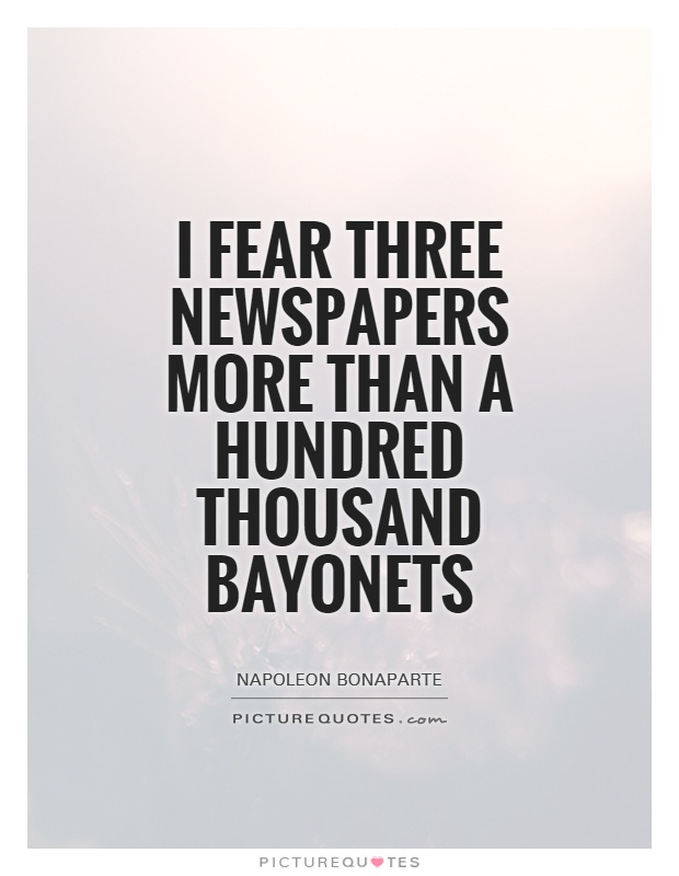 I fear three newspapers more than a hundred thousand bayonets Picture Quote #1