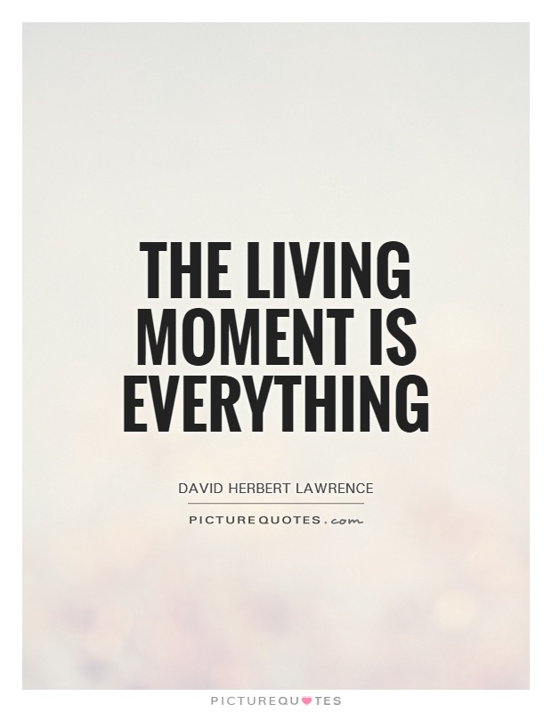 The living moment is everything Picture Quote #1